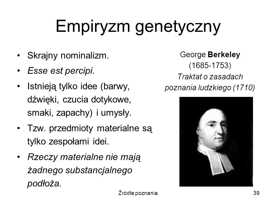 Źródła poznania39 Empiryzm genetyczny Skrajny nominalizm. Esse est percipi. Istnieją tylko idee (barwy, dźwięki, czucia dotykowe, smaki, zapachy) i um