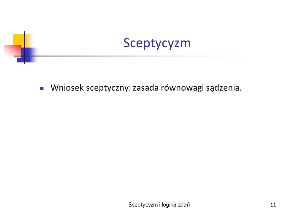 Sceptycyzm i logika zdań11 Sceptycyzm Wniosek sceptyczny: zasada równowagi sądzenia.