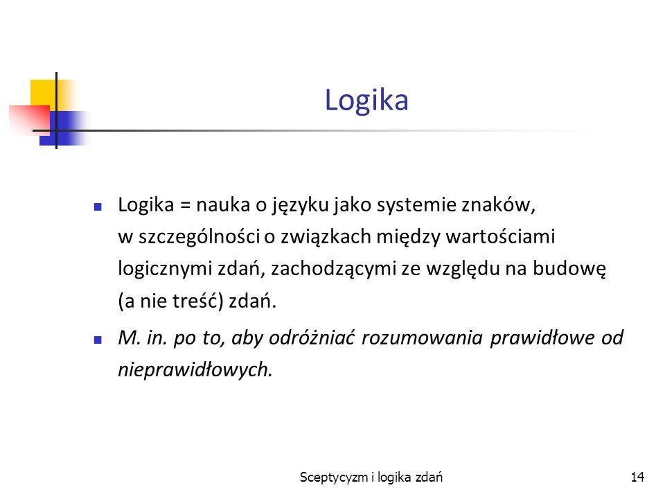 Sceptycyzm i logika zdań14 Logika Logika = nauka o języku jako systemie znaków, w szczególności o związkach między wartościami logicznymi zdań, zachod