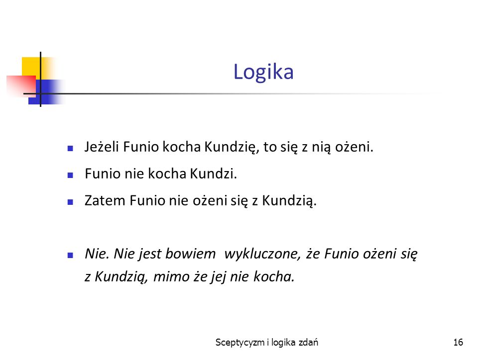 Sceptycyzm i logika zdań16 Logika Jeżeli Funio kocha Kundzię, to się z nią ożeni. Funio nie kocha Kundzi. Zatem Funio nie ożeni się z Kundzią. Nie. Ni