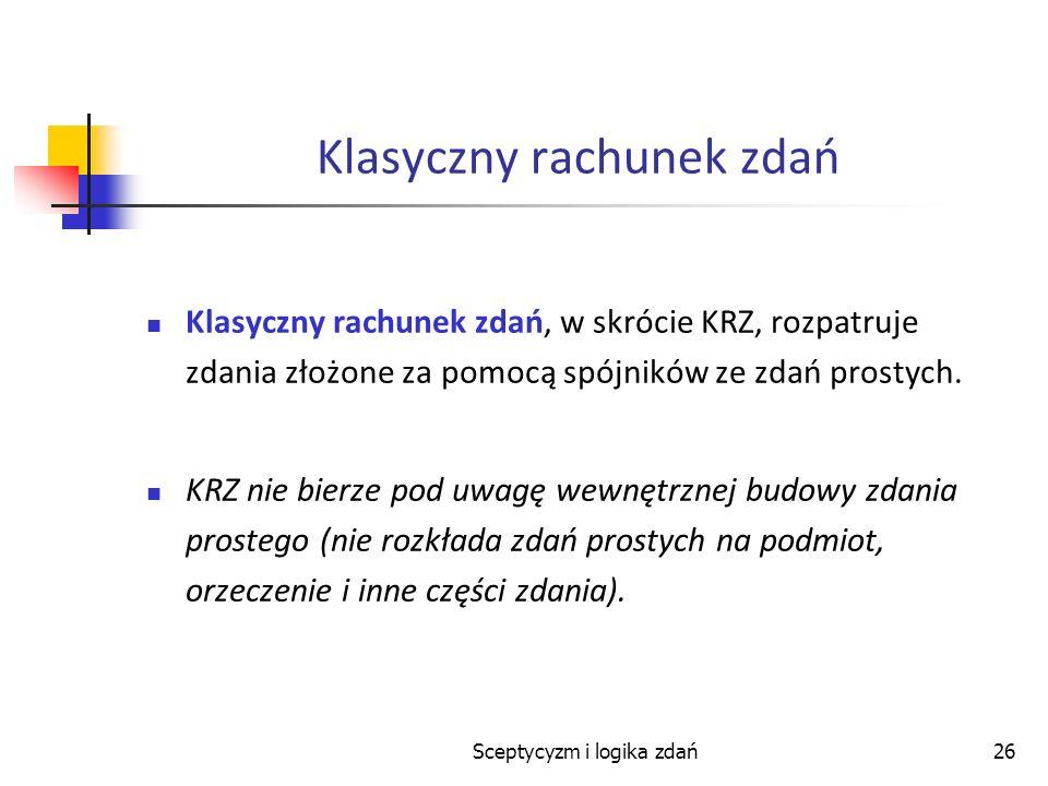 Sceptycyzm i logika zdań26 Klasyczny rachunek zdań Klasyczny rachunek zdań, w skrócie KRZ, rozpatruje zdania złożone za pomocą spójników ze zdań prost