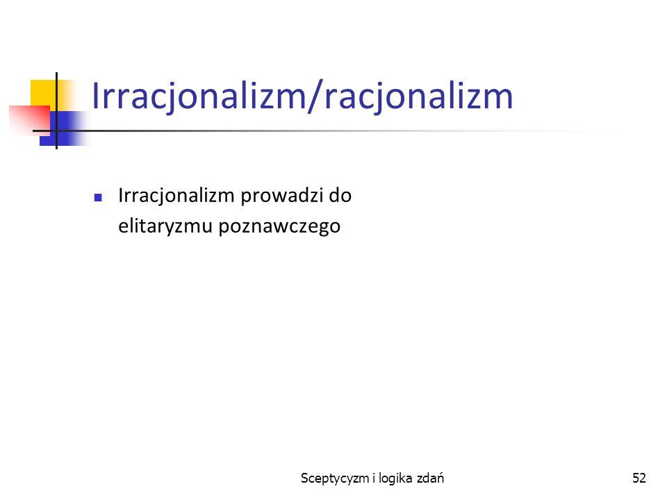 Sceptycyzm i logika zdań52 Irracjonalizm/racjonalizm Irracjonalizm prowadzi do elitaryzmu poznawczego