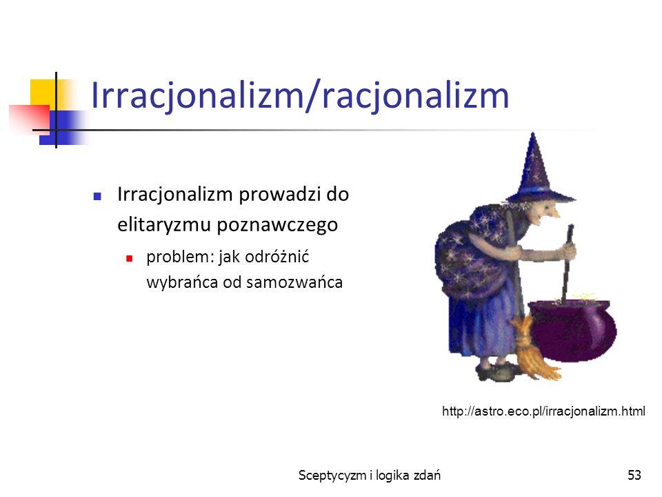 Sceptycyzm i logika zdań53 Irracjonalizm/racjonalizm Irracjonalizm prowadzi do elitaryzmu poznawczego problem: jak odróżnić wybrańca od samozwańca htt