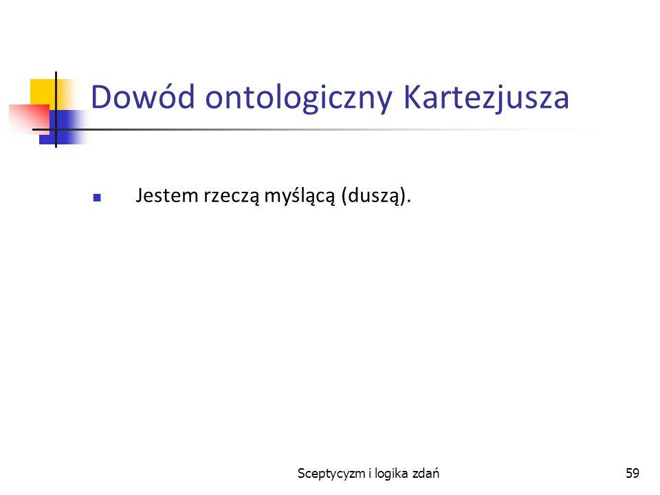 Sceptycyzm i logika zdań59 Dowód ontologiczny Kartezjusza Jestem rzeczą myślącą (duszą).