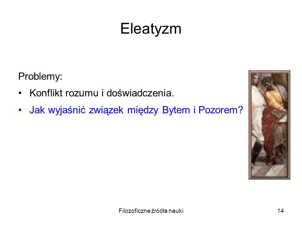 Filozoficzne źródła nauki14 Eleatyzm Problemy: Konflikt rozumu i doświadczenia. Jak wyjaśnić związek między Bytem i Pozorem?