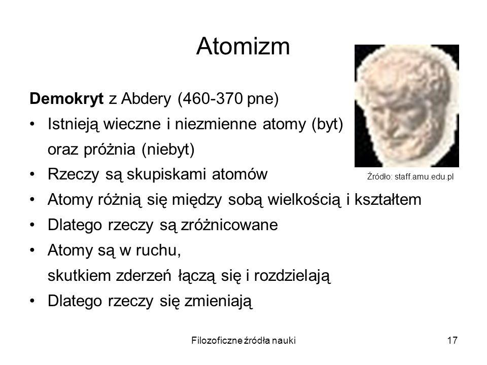 Filozoficzne źródła nauki17 Atomizm Demokryt z Abdery (460-370 pne) Istnieją wieczne i niezmienne atomy (byt) oraz próżnia (niebyt) Rzeczy są skupiska