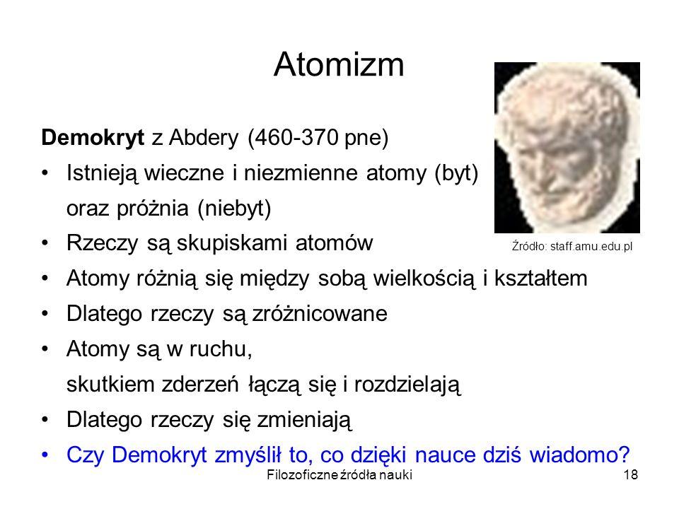 Filozoficzne źródła nauki18 Atomizm Demokryt z Abdery (460-370 pne) Istnieją wieczne i niezmienne atomy (byt) oraz próżnia (niebyt) Rzeczy są skupiska