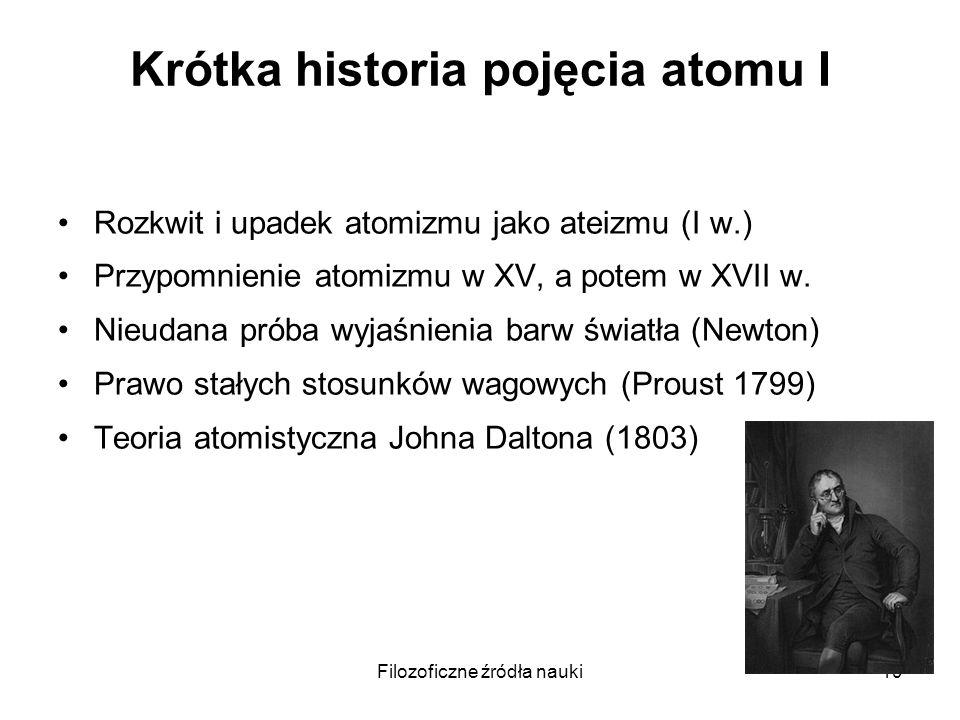 Filozoficzne źródła nauki19 Krótka historia pojęcia atomu I Rozkwit i upadek atomizmu jako ateizmu (I w.) Przypomnienie atomizmu w XV, a potem w XVII