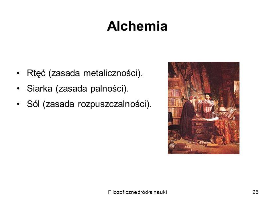 Filozoficzne źródła nauki25 Alchemia Rtęć (zasada metaliczności). Siarka (zasada palności). Sól (zasada rozpuszczalności).