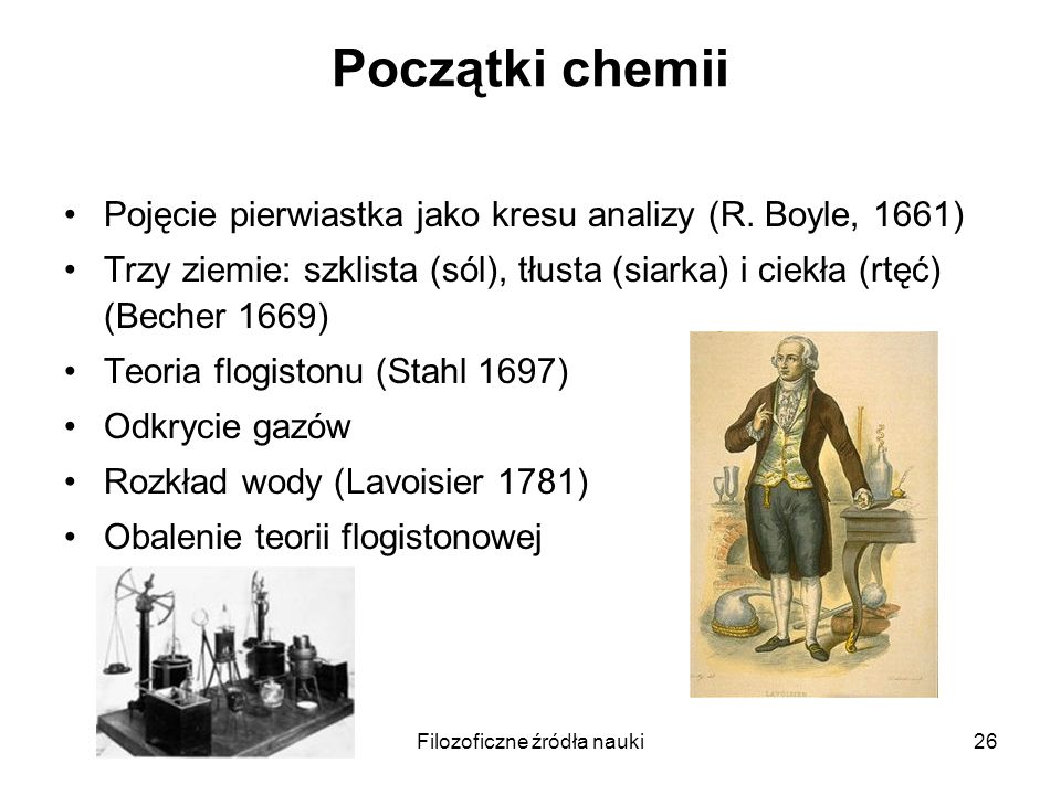 Filozoficzne źródła nauki26 Początki chemii Pojęcie pierwiastka jako kresu analizy (R. Boyle, 1661) Trzy ziemie: szklista (sól), tłusta (siarka) i cie