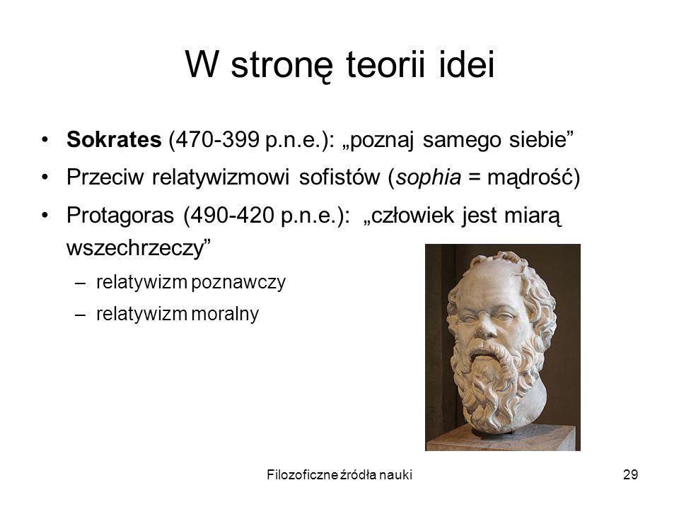 Filozoficzne źródła nauki29 W stronę teorii idei Sokrates (470-399 p.n.e.): poznaj samego siebie Przeciw relatywizmowi sofistów (sophia = mądrość) Pro