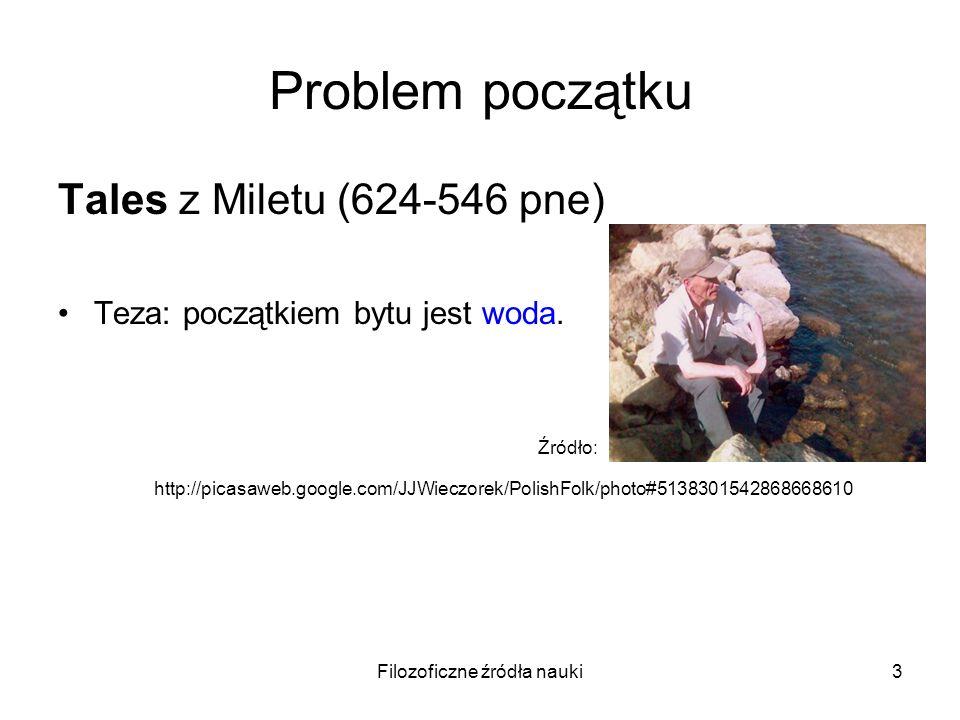 Filozoficzne źródła nauki3 Problem początku Tales z Miletu (624-546 pne) Teza: początkiem bytu jest woda. Źródło: http://picasaweb.google.com/JJWieczo