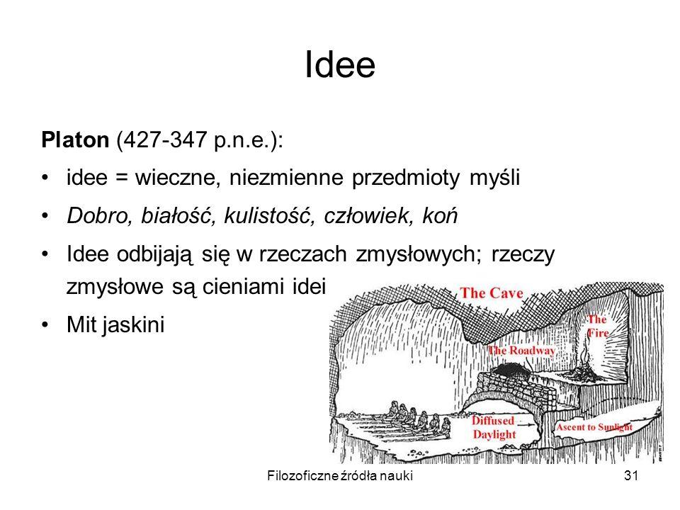 Filozoficzne źródła nauki31 Idee Platon (427-347 p.n.e.): idee = wieczne, niezmienne przedmioty myśli Dobro, białość, kulistość, człowiek, koń Idee od