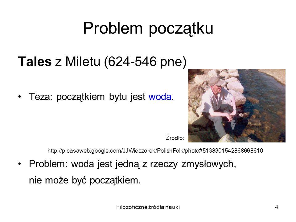 Filozoficzne źródła nauki4 Problem początku Tales z Miletu (624-546 pne) Teza: początkiem bytu jest woda. Źródło: http://picasaweb.google.com/JJWieczo