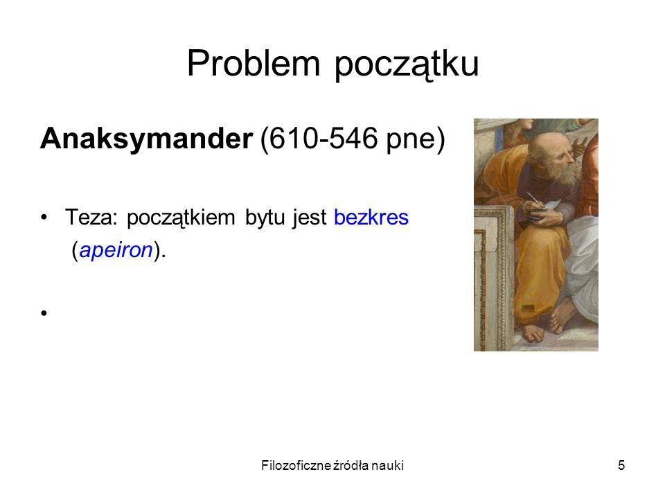 Filozoficzne źródła nauki6 Problem początku Anaksymander (610-546 pne) Teza: początkiem bytu jest bezkres (apeiron).
