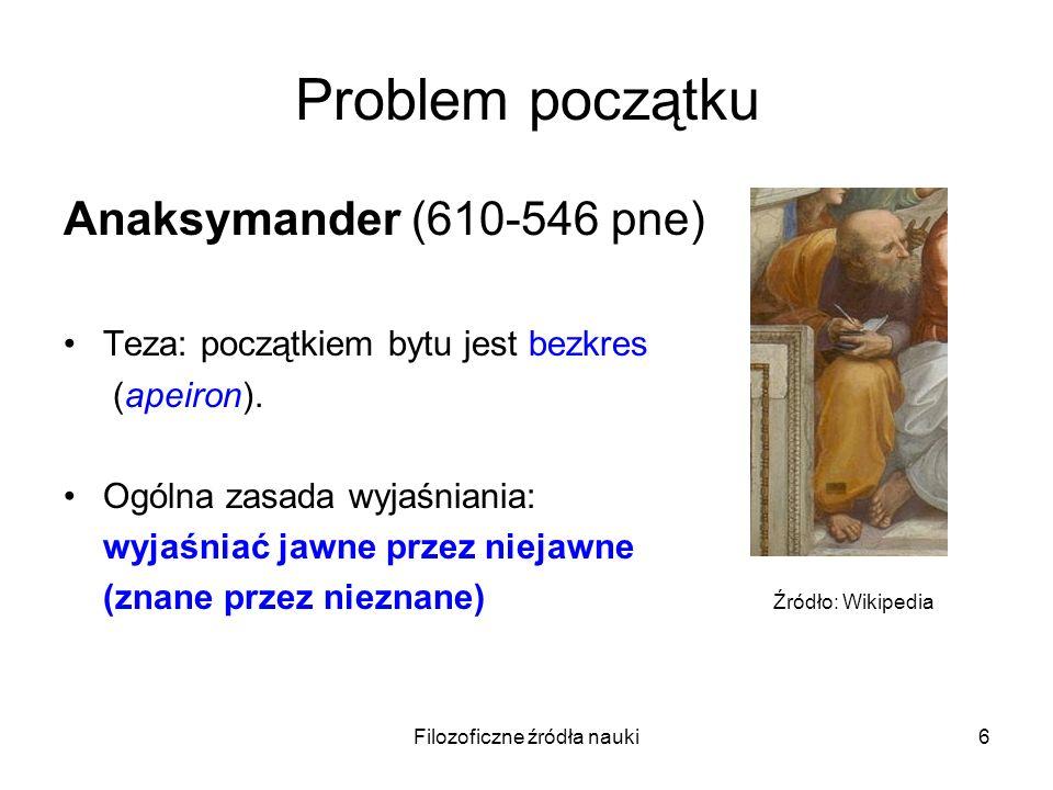 Filozoficzne źródła nauki6 Problem początku Anaksymander (610-546 pne) Teza: początkiem bytu jest bezkres (apeiron). Ogólna zasada wyjaśniania: wyjaśn