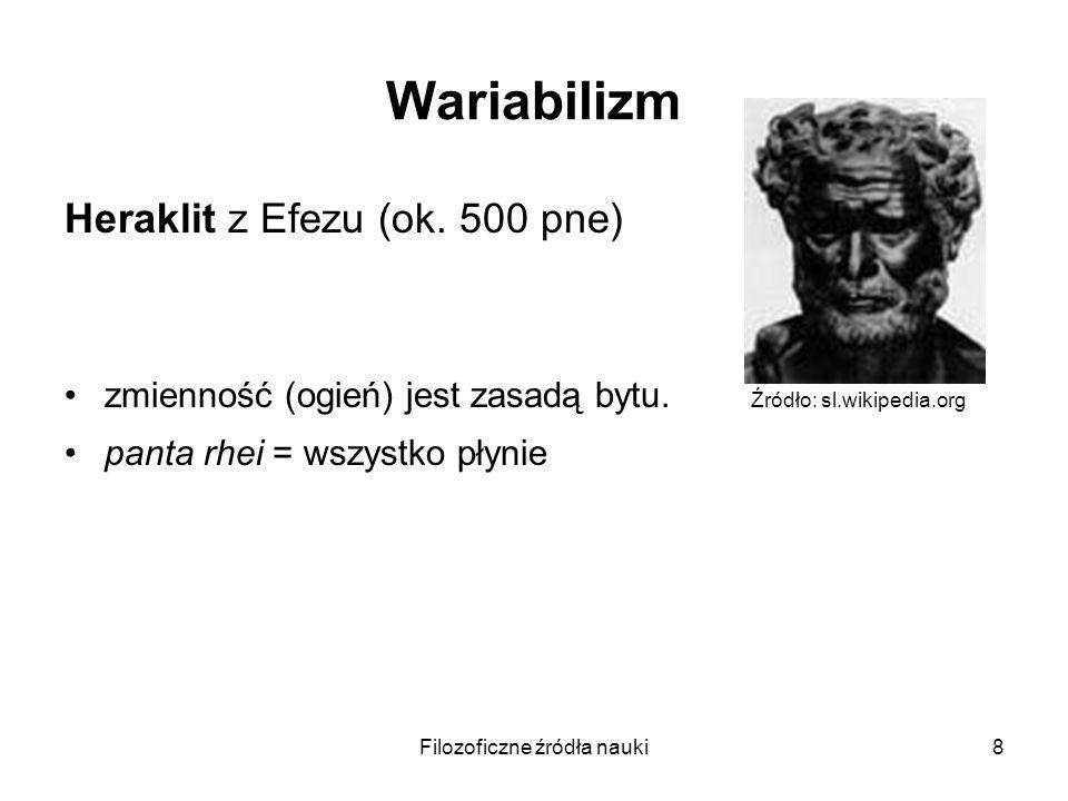 Filozoficzne źródła nauki8 Wariabilizm Heraklit z Efezu (ok. 500 pne) zmienność (ogień) jest zasadą bytu. Źródło: sl.wikipedia.org panta rhei = wszyst