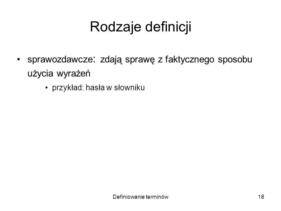 Definiowanie terminów19 Rodzaje definicji sprawozdawcze : zdają sprawę z faktycznego sposobu użycia wyrażeń przykład: hasła w słowniku projektujące: nadają znaczenie terminom w określonym celu przykład: terminy naukowe