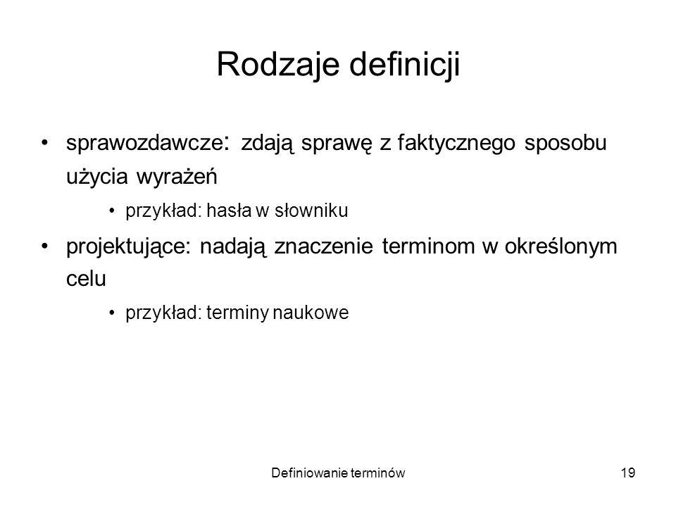 Definiowanie terminów20 Rodzaje definicji sprawozdawcze : zdają sprawę z faktycznego sposobu użycia wyrażeń przykład: hasła w słowniku projektujące: nadają znaczenie terminom w określonym celu przykład: terminy naukowe –regulujące: modyfikują (uściślają) znaczenie terminu w określonym celu przykład: terminy prawne zapożyczone z języka potocznego