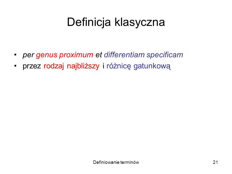 Definiowanie terminów22 Definicja klasyczna per genus proximum et differentiam specificam przez rodzaj najbliższy i różnicę gatunkową –A jest to B mające cechę C –Kwadrat jest to prostokąt równoboczny
