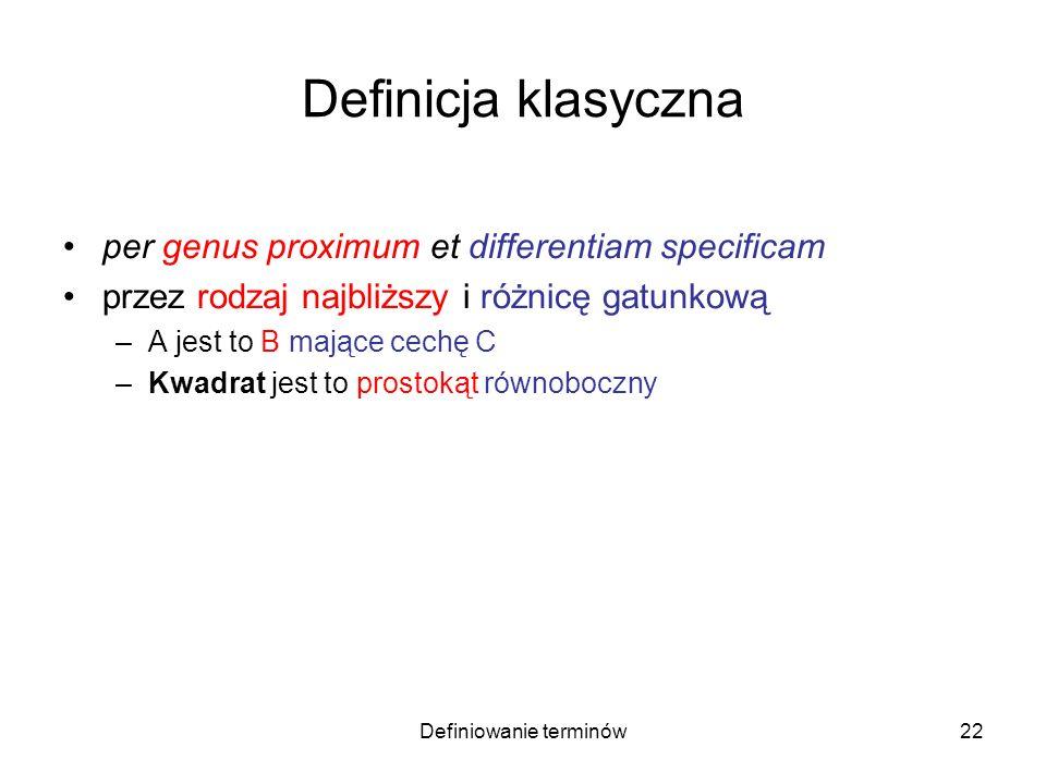 Definiowanie terminów23 Definicja klasyczna per genus proximum et differentiam specificam przez rodzaj najbliższy i różnicę gatunkową –A jest to B mające cechę C –Kwadrat jest to prostokąt równoboczny kwadrat prostokąt równoboczny