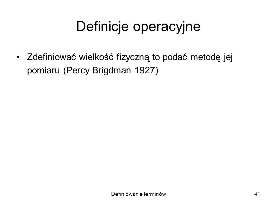 Definiowanie terminów42 Definicje operacyjne Zdefiniować wielkość fizyczną to podać metodę jej pomiaru (Percy Brigdman 1927) –temperaturę mierzy się termometrem –inteligencję mierzy się testem IQ