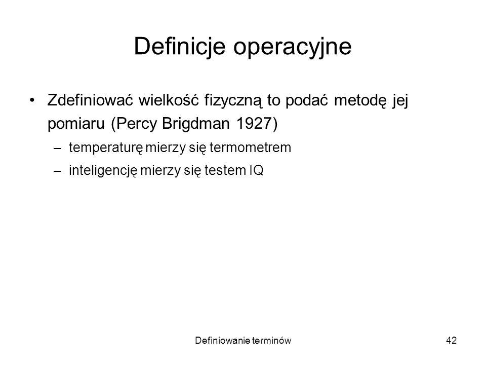 Definiowanie terminów43 Definicje operacyjne Zdefiniować wielkość fizyczną to podać metodę jej pomiaru (Percy Brigdman 1927) –temperaturę mierzy się termometrem –inteligencję mierzy się testem IQ Zarzuty: –tę samą wielkość mierzy się różnymi metodami