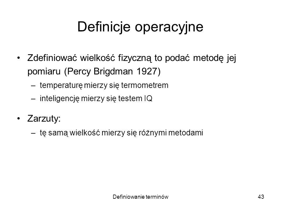 Definiowanie terminów44 Definicje operacyjne Zdefiniować wielkość fizyczną to podać metodę jej pomiaru (Percy Brigdman 1927) –temperaturę mierzy się termometrem –inteligencję mierzy się testem IQ Zarzuty: –tę samą wielkość mierzy się różnymi metodami –zwłaszcza w różnych zakresach jej wartości