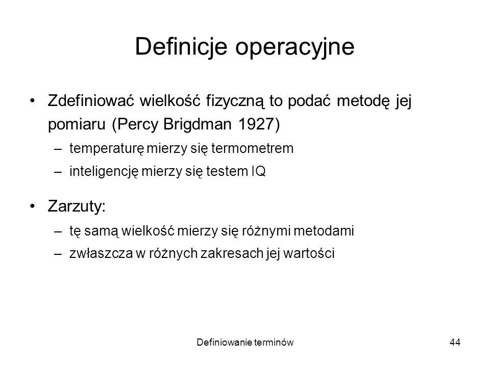 Definiowanie terminów45 Definicje operacyjne Zdefiniować wielkość fizyczną to podać metodę jej pomiaru (Percy Brigdman 1927) –temperaturę mierzy się termometrem –inteligencję mierzy się testem IQ Zarzuty: –tę samą wielkość mierzy się różnymi metodami –zwłaszcza w różnych zakresach jej wartości –pomiar jest uteoretyzowany