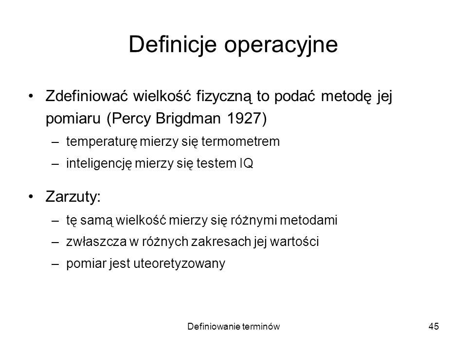Definiowanie terminów46 Definicje operacyjne Zdefiniować wielkość fizyczną to podać metodę jej pomiaru (Percy Brigdman 1927) –temperaturę mierzy się termometrem –inteligencję mierzy się testem IQ Zarzuty: –tę samą wielkość mierzy się różnymi metodami –zwłaszcza w różnych zakresach jej wartości –pomiar jest uteoretyzowany skalowanie przyrządu