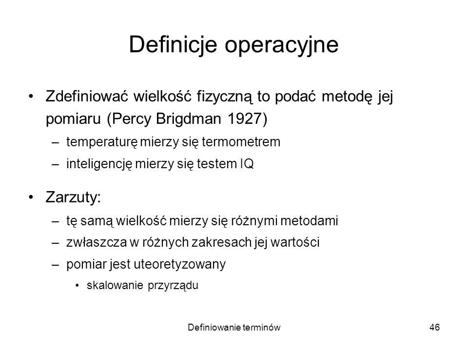 Definiowanie terminów47 Definicje operacyjne Zdefiniować wielkość fizyczną to podać metodę jej pomiaru (Percy Brigdman 1927) –temperaturę mierzy się termometrem –inteligencję mierzy się testem IQ Zarzuty: –tę samą wielkość mierzy się różnymi metodami –zwłaszcza w różnych zakresach jej wartości –pomiar jest uteoretyzowany skalowanie przyrządu odkrywanie nowych metod pomiarowych