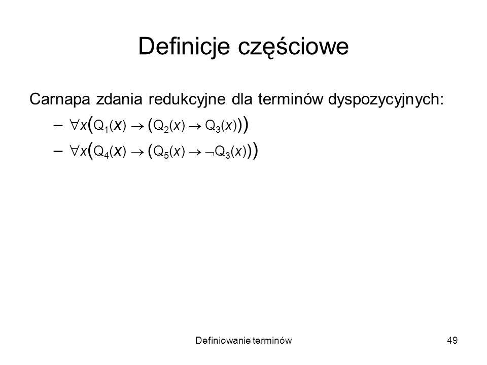 Definiowanie terminów50 Definicje częściowe Carnapa zdania redukcyjne dla terminów dyspozycyjnych: – x ( Q 1 ( x ) ( Q 2 (x) Q 3 (x) ) ) – x ( Q 4 ( x ) ( Q 5 (x) Q 3 (x) ) ) Obszar nieokreśloności: (( Q 1 (x) Q 2 (x) ) ( Q 4 (x) Q 5 (x) ))