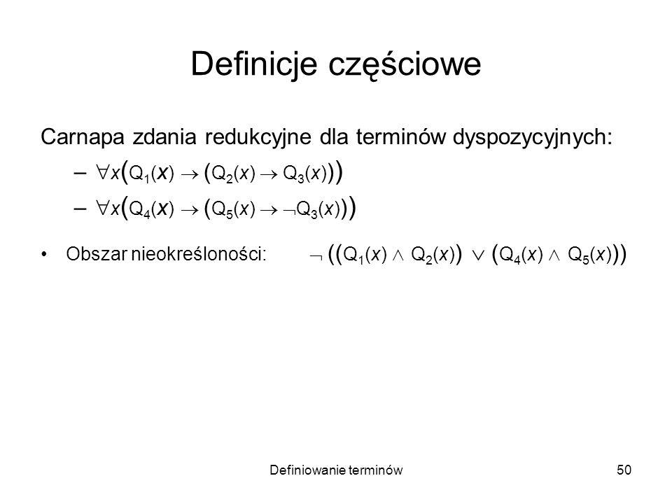 Definiowanie terminów51 Definicje częściowe Carnapa zdania redukcyjne dla terminów dyspozycyjnych: – x ( Q 1 ( x ) ( Q 2 (x) Q 3 (x) ) ) – x ( Q 4 ( x ) ( Q 5 (x) Q 3 (x) ) ) Obszar nieokreśloności: (( Q 1 (x) Q 2 (x) ) ( Q 4 (x) Q 5 (x) )) Przykład: Q 1 (x) = Q 4 (x) = x jest zanurzone w wodzie Q 2 (x) = Q 5 (x) = x rozpuszcza się ; Q 3 (x) = x jest rozpuszczalne