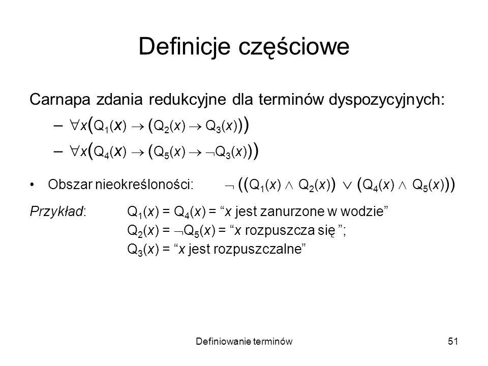 Definiowanie terminów52 Definicje częściowe Carnapa zdania redukcyjne dla terminów dyspozycyjnych: – x ( Q 1 ( x ) ( Q 2 (x) Q 3 (x) ) ) – x ( Q 4 ( x ) ( Q 5 (x) Q 3 (x) ) ) Obszar nieokreśloności: (( Q 1 (x) Q 2 (x) ) ( Q 4 (x) Q 5 (x) )) Przykład: Q 1 (x) = Q 4 (x) = x jest zanurzone w wodzie Q 2 (x) = Q 5 (x) = x rozpuszcza się ; Q 3 (x) = x jest rozpuszczalne Możliwe zacieśnienie obszaru nieokreśloności: –Dwa przedmioty o tej samej strukturze chemicznej są albo obydwa rozpuszczalne, albo obydwa nierozpuszczalne.
