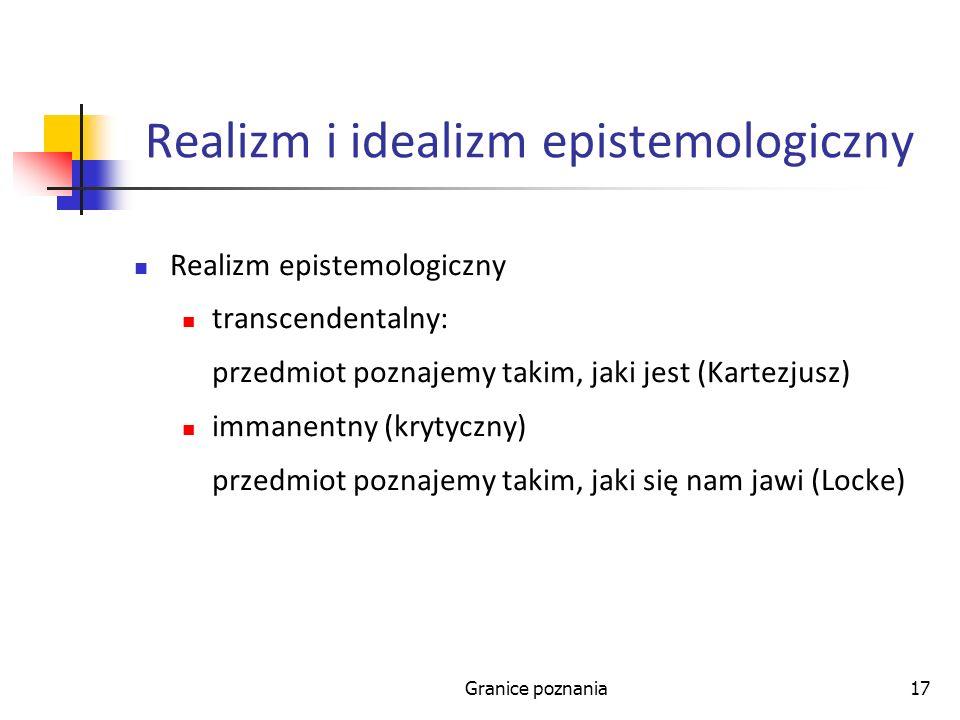 Granice poznania17 Realizm i idealizm epistemologiczny Realizm epistemologiczny transcendentalny: przedmiot poznajemy takim, jaki jest (Kartezjusz) im