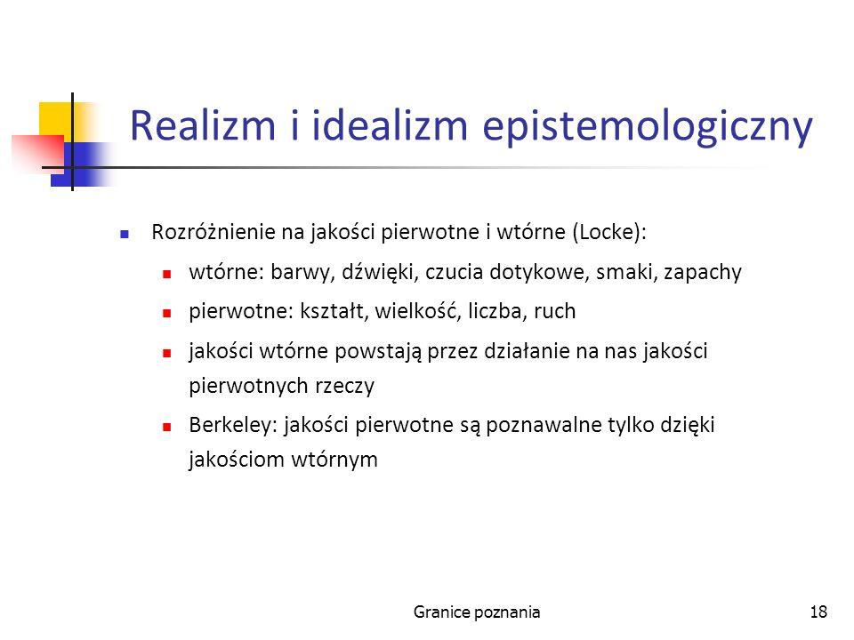Granice poznania18 Realizm i idealizm epistemologiczny Rozróżnienie na jakości pierwotne i wtórne (Locke): wtórne: barwy, dźwięki, czucia dotykowe, sm