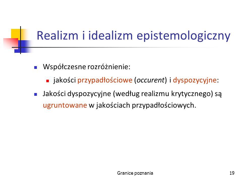 Granice poznania19 Realizm i idealizm epistemologiczny Współczesne rozróżnienie: jakości przypadłościowe (occurent) i dyspozycyjne: Jakości dyspozycyj