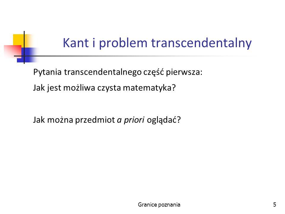Granice poznania5 Kant i problem transcendentalny Pytania transcendentalnego część pierwsza: Jak jest możliwa czysta matematyka? Jak można przedmiot a
