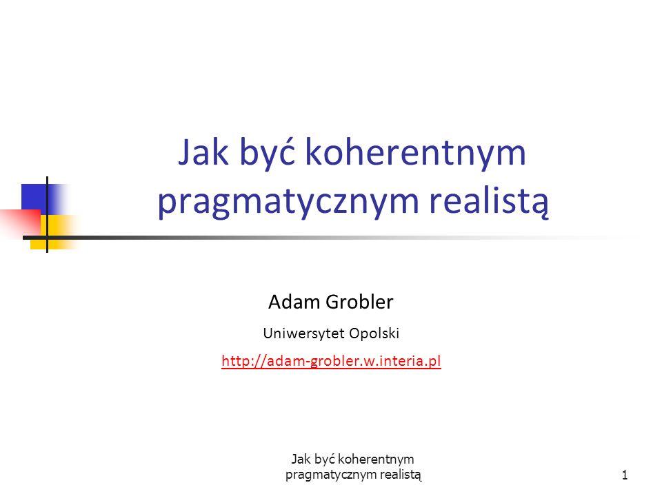 Jak być koherentnym pragmatycznym realistą1 Adam Grobler Uniwersytet Opolski http://adam-grobler.w.interia.pl