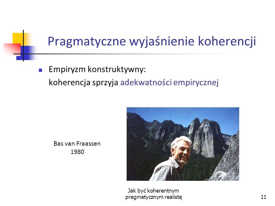 Jak być koherentnym pragmatycznym realistą11 Pragmatyczne wyjaśnienie koherencji Empiryzm konstruktywny: koherencja sprzyja adekwatności empirycznej B