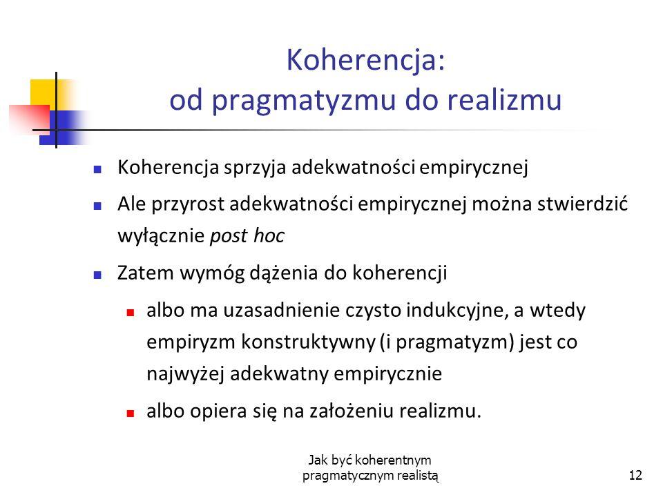 Jak być koherentnym pragmatycznym realistą12 Koherencja: od pragmatyzmu do realizmu Koherencja sprzyja adekwatności empirycznej Ale przyrost adekwatno