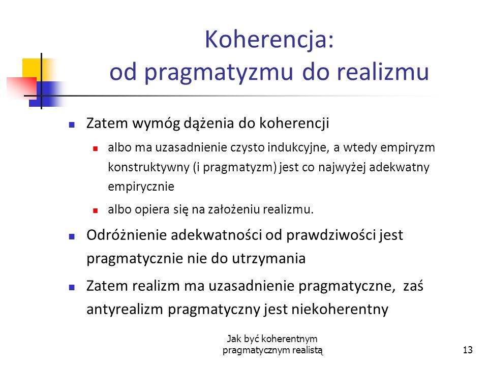 Jak być koherentnym pragmatycznym realistą13 Koherencja: od pragmatyzmu do realizmu Zatem wymóg dążenia do koherencji albo ma uzasadnienie czysto indu
