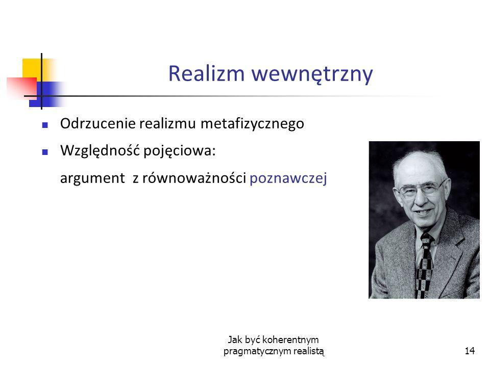 Jak być koherentnym pragmatycznym realistą14 Realizm wewnętrzny Odrzucenie realizmu metafizycznego Względność pojęciowa: argument z równoważności pozn