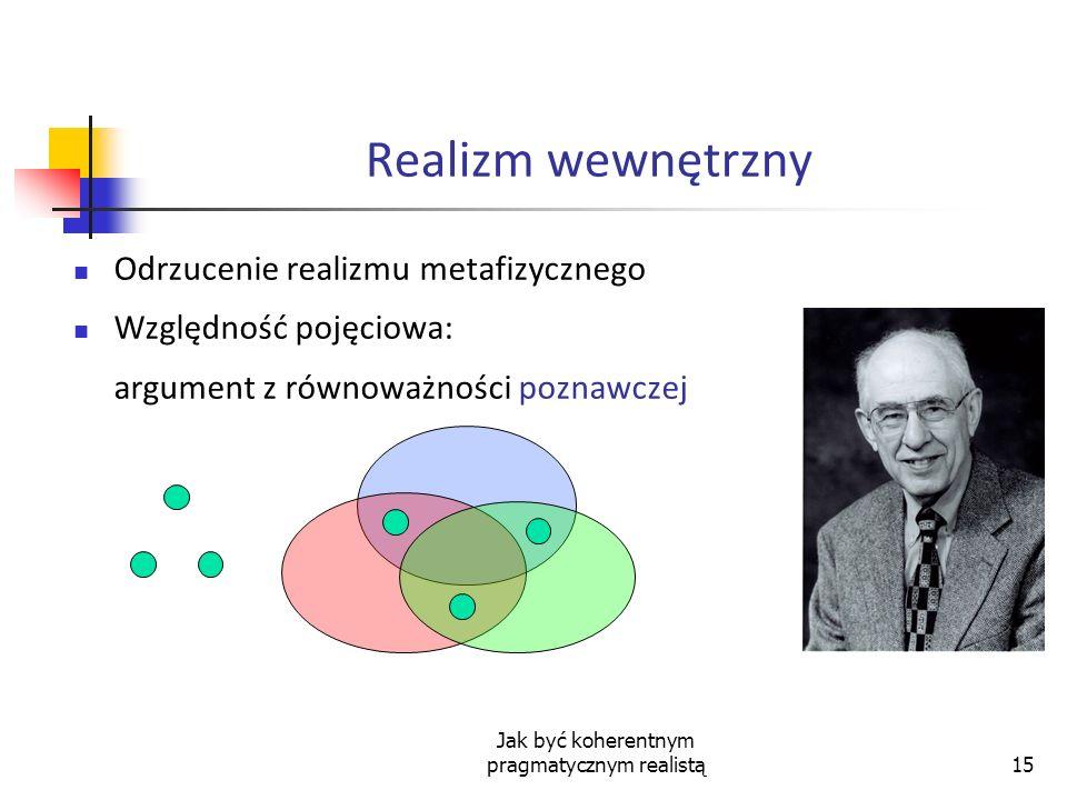 Jak być koherentnym pragmatycznym realistą15 Realizm wewnętrzny Odrzucenie realizmu metafizycznego Względność pojęciowa: argument z równoważności pozn