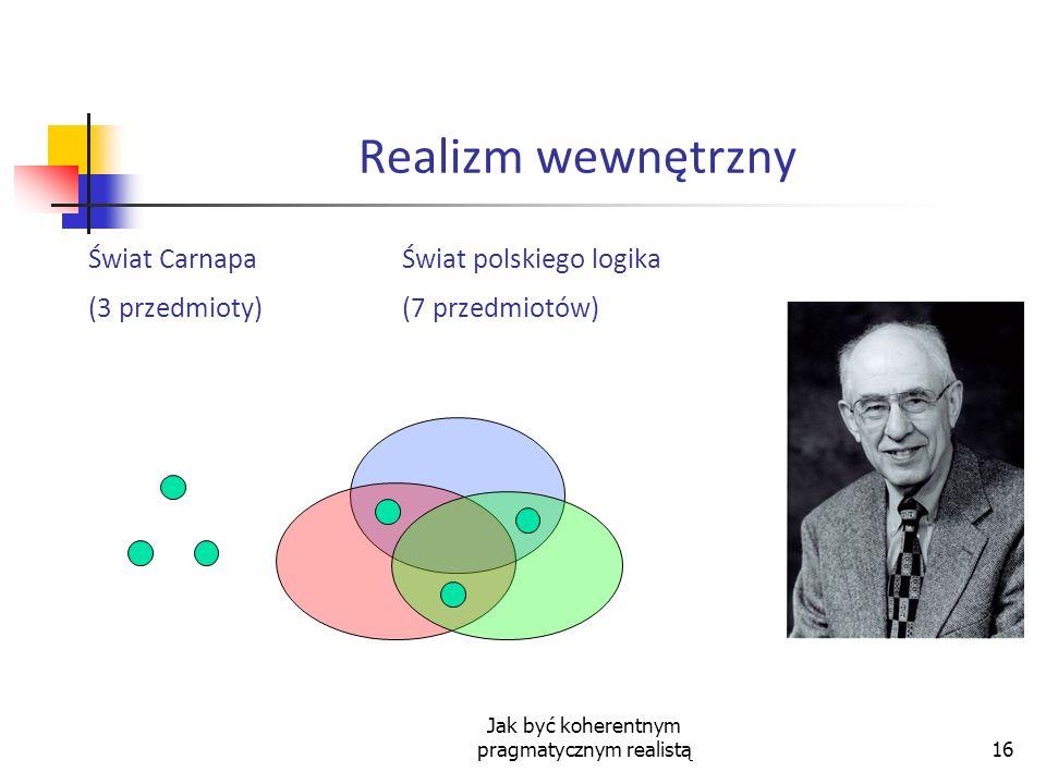 Jak być koherentnym pragmatycznym realistą16 Realizm wewnętrzny Świat CarnapaŚwiat polskiego logika (3 przedmioty)(7 przedmiotów)
