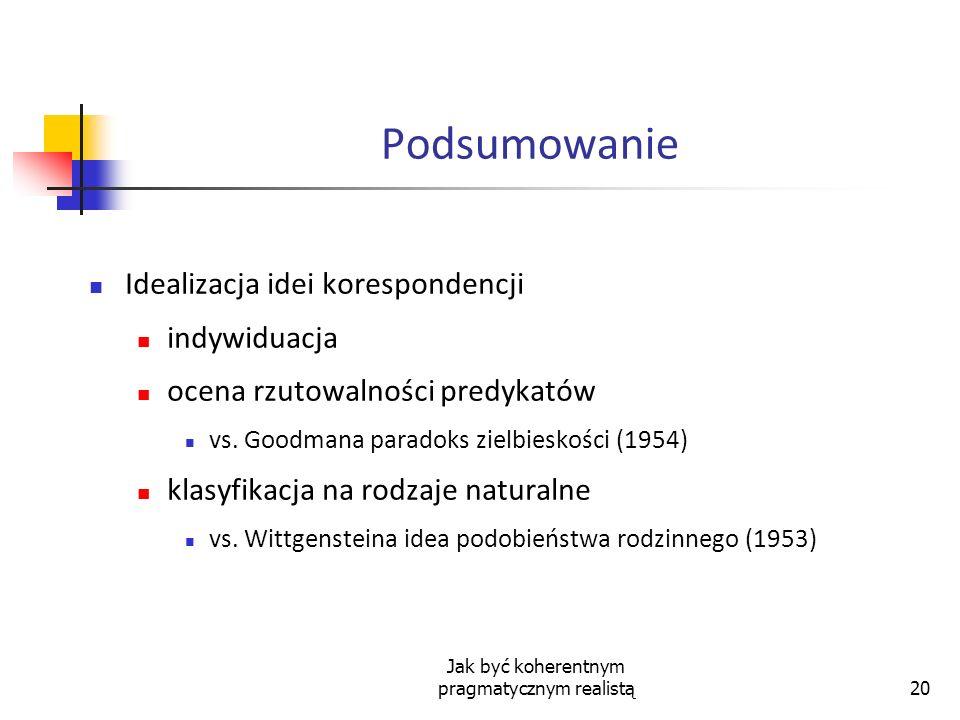 Jak być koherentnym pragmatycznym realistą20 Podsumowanie Idealizacja idei korespondencji indywiduacja ocena rzutowalności predykatów vs. Goodmana par