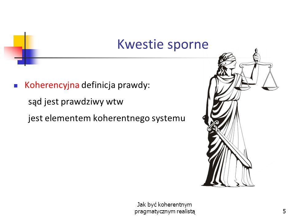 Jak być koherentnym pragmatycznym realistą5 Kwestie sporne Koherencyjna definicja prawdy: sąd jest prawdziwy wtw jest elementem koherentnego systemu
