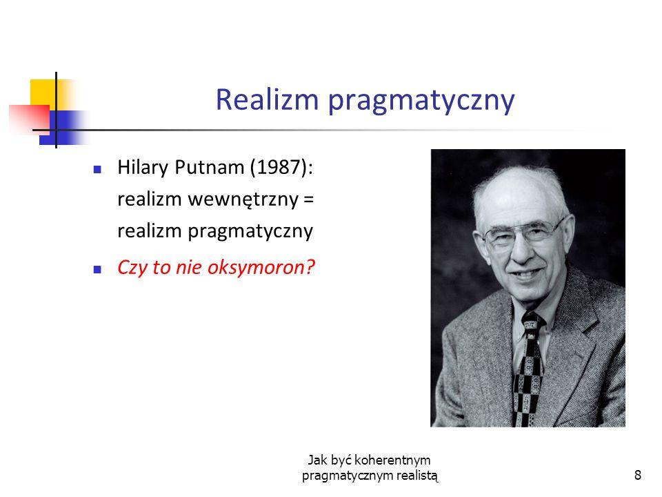 Jak być koherentnym pragmatycznym realistą8 Realizm pragmatyczny Hilary Putnam (1987): realizm wewnętrzny = realizm pragmatyczny Czy to nie oksymoron?