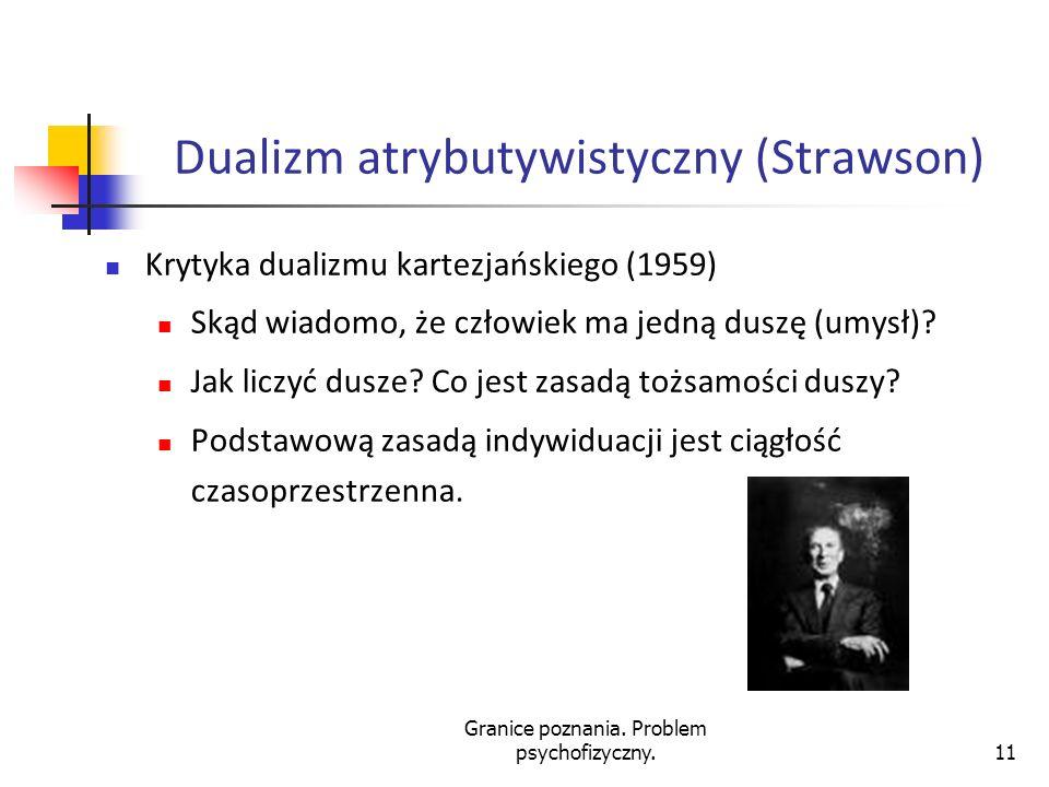 Granice poznania. Problem psychofizyczny.11 Dualizm atrybutywistyczny (Strawson) Krytyka dualizmu kartezjańskiego (1959) Skąd wiadomo, że człowiek ma