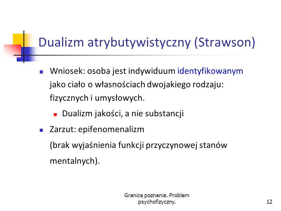 Granice poznania. Problem psychofizyczny.12 Dualizm atrybutywistyczny (Strawson) Wniosek: osoba jest indywiduum identyfikowanym jako ciało o własności